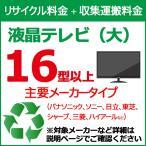 リサイクル料金+収集運搬料金 液晶テレビ 大(16型以上) 主要メーカー 関西・東海地区限定 ※対象商品と同時購入時にのみ申込可