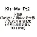 Kis-My-Ft2 INTER (Tonight / 君のいる世界 / SEVEN WISHES) (初回生産限定盤A CD+DVD)(3月6日出荷分 予約 キャンセル不可)
