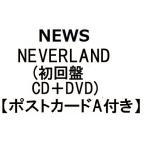 NEWS NEVERLAND(初回盤 CD+DVD) (先着特典 ポストカードA付き)(3月27日出荷分 予約 キャンセル不可)