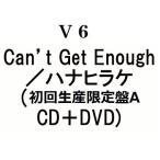 V6 Can't Get Enough/ハナヒラケ (初回生産限定盤A CD+DVD)(3月31日出荷分 予約 キャンセル不可)