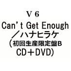 V6 Can't Get Enough/ハナヒラケ (初回生産限定盤B CD+DVD)(4月30日出荷分 予約 キャンセル不可)