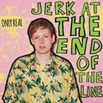 Only Real Jerk at the End of the Line CD
