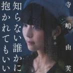 寺嶋由芙 知らない誰かに抱かれてもいい<通常盤> 12cmCD Single