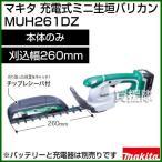 充電式ミニ生垣バリカン MUH261DZ 本体のみ/バッテリ・充電器別売 マキタ