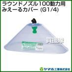 ヤマホ工業 ラウンドノズル100動力用みえーるカバー G1/4 152347