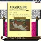 古事記歌謡注釈 歌謡の理論から読み解く古代歌謡の全貌
