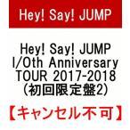 ★予約受付中★Hey! Say! JUMP I/Oth Anniversary TOUR 2017-2018【初回限定盤2】【キャンセル不可】