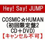 新品 Hey! Say! JUMP COSMIC☆HUMAN 【初回限定盤2 CD+DVD】【キャンセル不可】