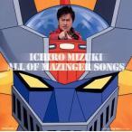 水木一郎/「マジンガーZ」40周年記念 水木一郎 ALL OF MAZINGER SONGS