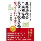 慶應幼稚舎・早実初等部・筑波小学校に合格する怒ってもいい子育て 合格させた母親は知っている 古本 古書