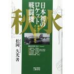日本初のロケット戦闘機「秋水」―液体ロケットエンジン機の誕生 中古書籍