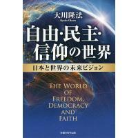 自由・民主・信仰の世界 日本と世界の未来ビジョン / 大川隆法
