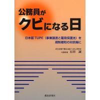 公務員がクビになる日 日本版TUPE(事業譲渡と雇用保護法)を規制緩和の対抗軸に/石田誠|bookfan