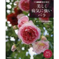 美しく病気に強いバラ 選りすぐりの200品種と育て方のコツ/NHK出版|boox