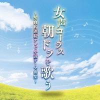 東京レディース・シンガーズ/女声コーラス、朝ドラを歌う~NHK連続テレビ小説テーマ曲集~ 【CD】