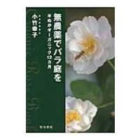 無農薬でバラ庭を 米ぬかオーガニック12カ月 / 小竹幸子  〔本〕|hmv