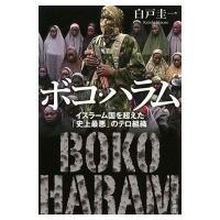ボコ・ハラム イスラーム国を超えた「史上最悪」のテロ組織 / 白戸圭一  〔本〕|hmv