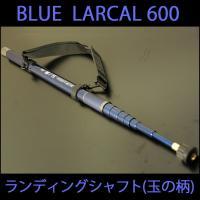 小継玉の柄 BLUE LARCAL 600(柄のみ) (190138-600)  軽量!細身!パワー...