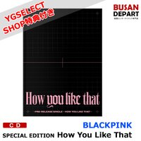 【YGSELECT特典付き】【初回ポスター丸めて発送】 BLACKPINK SPECIAL EDITION [How You Like That] 韓国音楽チャート反映 1次予約 送料無料