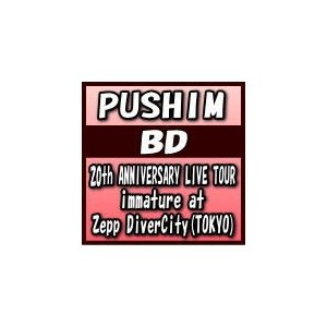 PUSHIM Blu-ray/20th ANNIVERSARY LIVE TOUR immature at Zepp DiverCity (TOKYO) 19/9/25発売 オリコン加盟店 ajewelry