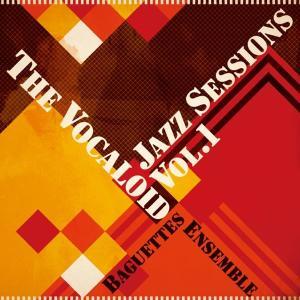 The Vocaloid Jazz sessions Vol.1 / Baguettes Ensemble 発売日2010−05−09 AKBH|akhb
