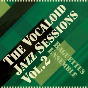 The Vocaloid Jazz sessions Vol.2 / Baguettes Ensemble 発売日2010−07−19 AKBH|akhb