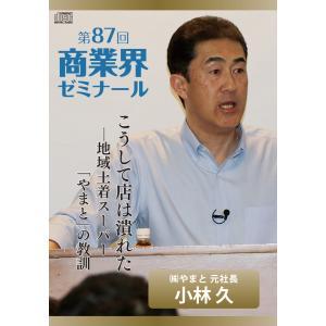 【第87回 CD】こうして店は潰れた ― 株式会社やまと 元社長 小林 久