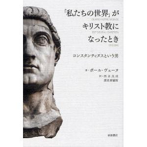 「私たちの世界」がキリスト教になったとき コンスタンティヌスという男 / ポール・ヴェーヌ / 西永良成 / 渡名喜庸哲 bookfan