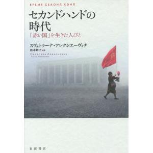 セカンドハンドの時代 「赤い国」を生きた人びと / スヴェトラーナ・アレクシエーヴィチ / 松本妙子|bookfan