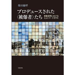 〔予約〕プロデュースされた〈被爆者〉たち / 柴田優呼|bookfan