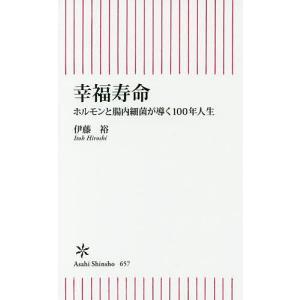 幸福寿命 ホルモンと腸内細菌が導く100年人生/伊藤裕