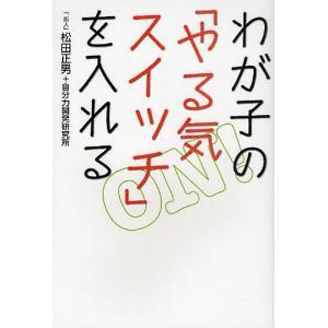 わが子の「やる気スイッチ」を入れる / 松田正男 / 自分力開発研究所|bookfan