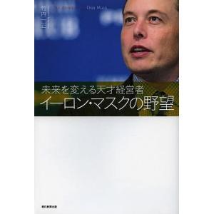 イーロン・マスクの野望 未来を変える天才経営者 / 竹内一正|bookfan