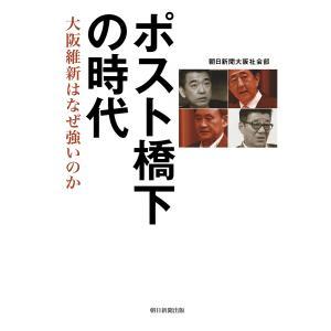 ポスト橋下の時代 大阪維新はなぜ強いのか / 朝日新聞大阪社会部 bookfan
