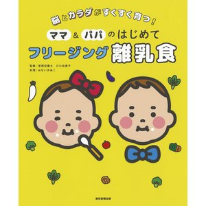 ママ&パパのはじめてフリージング離乳食 脳とカラダがすくすく育つ! / みないきぬこ / 川口由美子