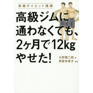 高級ジムに通わなくても、2ケ月で12kgやせた! 実録ダイエット漫画 / 小野慎二郎 / 原尾有美子