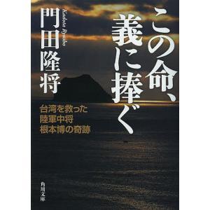 この命、義に捧ぐ 台湾を救った陸軍中将根本博の奇跡 / 門田隆将|bookfan