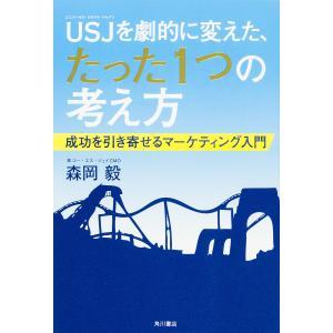 USJ(ユニバーサル・スタジオ・ジャパン)を劇的に変えた、たった1つの考え方 成功を引き寄せるマーケティング入門 / 森岡毅