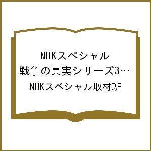 〔予約〕NHKスペシャル 戦争の真実シリーズ3 731部隊の真実 / NHKスペシャル取材班