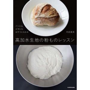 〔予約〕高加水生地の粉ものレッスン パンにもピザにもおやつにもなる / 内田真美|bookfan