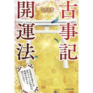 〔予約〕古事記開運法 日本最古の書からの真のメッセージを知れば、神様はあなたを助けられる! / 立花大敬|bookfan