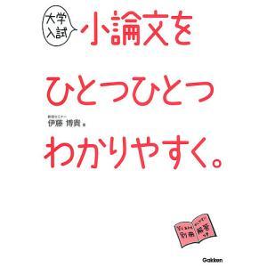 大学入試小論文をひとつひとつわかりやすく。 / 伊藤博貴