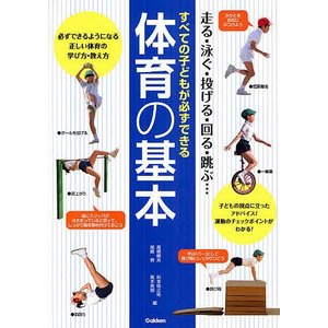 すべての子どもが必ずできる体育の基本 走る・泳ぐ・投げる・回る・跳ぶ・・・ 必ずできるようになる正しい体育の学び方・教え方 子どもの視点に立ったアドバ|bookfan