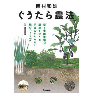 西村和雄ぐうたら農法 草と土壌生物が野菜をつくる手間のかからない畑のつくり方 / 西村和雄