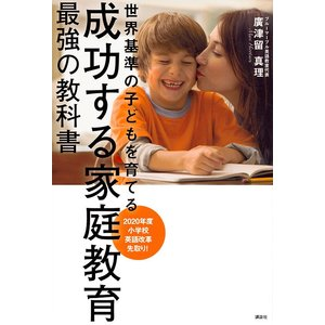 成功する家庭教育最強の教科書 世界基準の子どもを育てる/廣津留真理