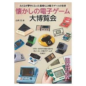 懐かしの電子ゲーム大博覧会 みんなが夢中になった素晴らしき電子ゲームの世界/山崎功
