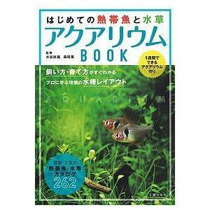 はじめての熱帯魚と水草アクアリウムBOOK 1週間でできるアクアリウム作り 飼い方・育て方がすぐわかるプロに学ぶ理想の水槽レイアウト 最新・人気の熱帯