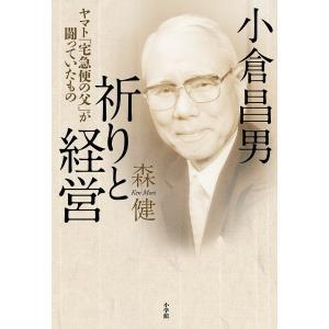 小倉昌男祈りと経営 ヤマト「宅急便の父」が闘っていたもの / 森健|bookfan