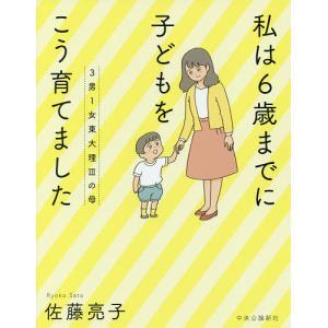 3男1女東大理3の母私は6歳までに子どもをこう育てました / 佐藤亮子|bookfan