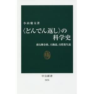 〈どんでん返し〉の科学史 蘇る錬金術、天動説、自然発生説 / 小山慶太